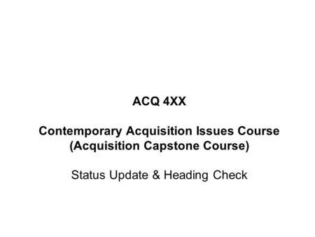 ACQ 4XX Contemporary Acquisition Issues Course (Acquisition Capstone Course) Status Update & Heading Check.