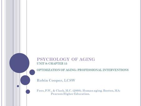 PSYCHOLOGY OF AGING UNIT 9: CHAPTER 15 OPTIMIZATION OF AGING: PROFESSIONAL INTERVENTIONS Robin Cooper, LCSW Foos, P.W., & Clark, M.C. (2008). Human aging.