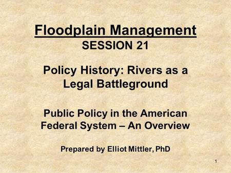 1 Floodplain Management SESSION 21 Policy History: Rivers as a Legal Battleground Public Policy in the American Federal System – An Overview Prepared by.