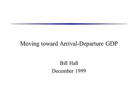 Moving toward Arrival-Departure GDP Bill Hall December 1999.