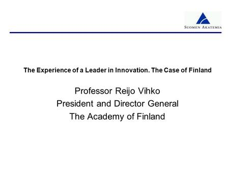 The Experience of a Leader in Innovation. The Case of Finland Professor Reijo Vihko President and Director General The Academy of Finland.