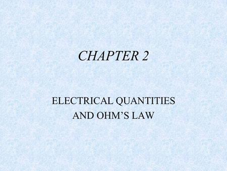 CHAPTER 2 ELECTRICAL QUANTITIES AND OHM'S LAW. OBJECTIVE. AFTER TODAY, STUDENTS WILL UNDERSTAND THE ELECTRICAL VALUES OF AMPS, VOLTS, OHMS,AND WATTS.