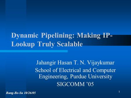 1 Dynamic Pipelining: Making IP- Lookup Truly Scalable Jahangir Hasan T. N. Vijaykumar School of Electrical and Computer Engineering, Purdue University.