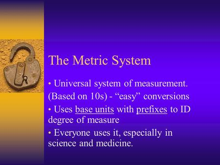 "The Metric System Universal system of measurement. (Based on 10s) - ""easy"" conversions Uses base units with prefixes to ID degree of measure Everyone uses."