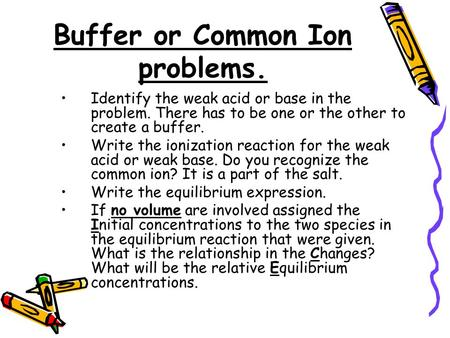Buffer or Common Ion problems. Identify the weak acid or base in the problem. There has to be one or the other to create a buffer. Write the ionization.