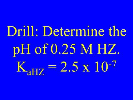 Drill: Determine the pH of 0.25 M HZ. K aHZ = 2.5 x 10 -7.