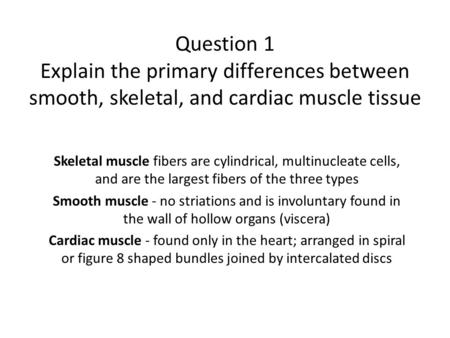Question 1 Explain the primary differences between smooth, skeletal, and cardiac muscle tissue Skeletal muscle fibers are cylindrical, multinucleate cells,