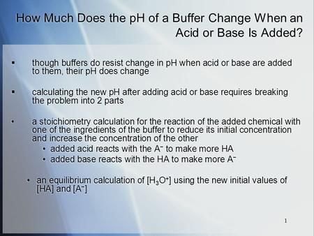 1 How Much Does the pH of a Buffer Change When an Acid or Base Is Added?  though buffers do resist change in pH when acid or base are added to them, their.