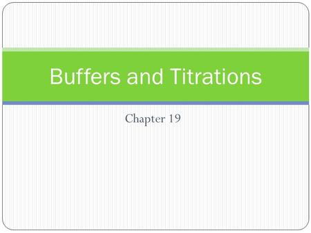 Chapter 19 Buffers and Titrations. The Common Ion Effect & Buffer Solutions 2 ______________- solutions in which the same ion is produced by two different.