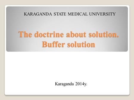 The doctrine about solution. Buffer solution KARAGANDA STATE MEDICAL UNIVERSITY Karaganda 2014y.