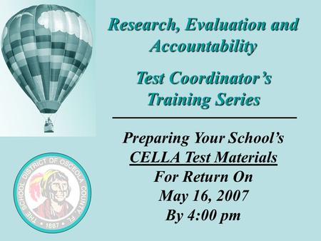 Research, Evaluation and Accountability Test Coordinator's Training Series Preparing Your School's CELLA Test Materials For Return On May 16, 2007 By 4:00.