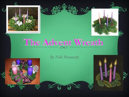 "By Niki Peramsetty WHAT IS ADVENT??  From Latin- adventus- meaning ""coming""  Celebrates the three comings of Jesus Past(History)- Jesus was born 2000."