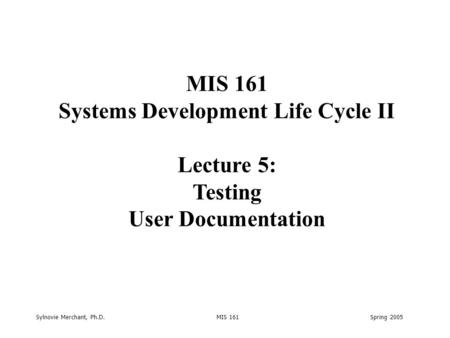 Sylnovie Merchant, Ph.D. MIS 161 Spring 2005 MIS 161 Systems Development Life Cycle II Lecture 5: Testing User Documentation.