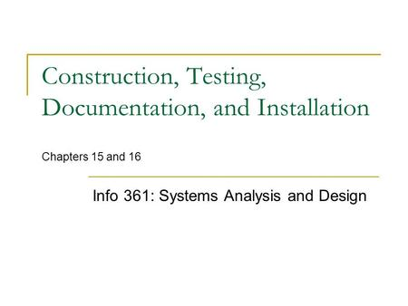 Construction, Testing, Documentation, and Installation Chapters 15 and 16 Info 361: Systems Analysis and Design.