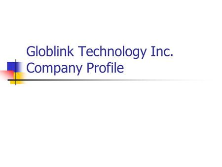 Globlink Technology Inc. Company Profile. Presentation Contents Snapshot of Globlink Company Introduce 2007 New Products Q & A.