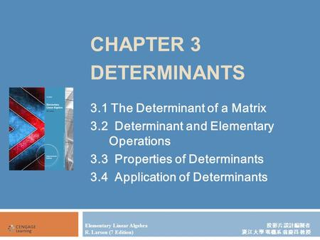 CHAPTER 3 DETERMINANTS 3.1 The Determinant of a Matrix 3.2 Determinant and Elementary Operations 3.3 Properties of Determinants 3.4 Application of Determinants.