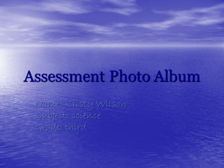 Assessment Photo Album Name: Kristy Wilson Subject: science Grade: third.