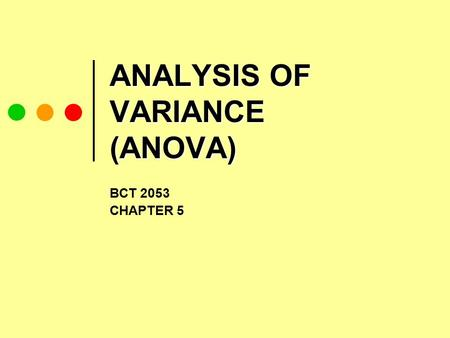 ANALYSIS OF VARIANCE (ANOVA) BCT 2053 CHAPTER 5. CONTENT 5.1 Introduction to ANOVA 5.2 One-Way ANOVA 5.3 Two-Way ANOVA.