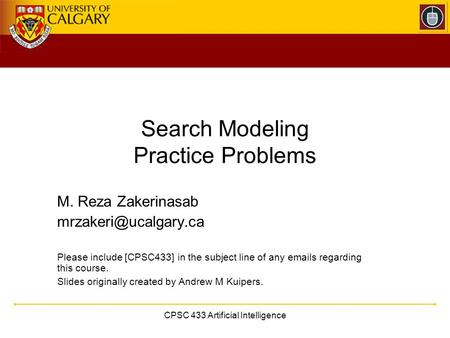 CPSC 433 Artificial Intelligence Search Modeling Practice Problems M. Reza Zakerinasab Please include [CPSC433] in the subject line.