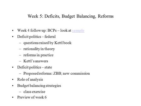 Week 5: Deficits, Budget Balancing, Reforms Week 4 follow up: BCPs – look at samplesample Deficit politics – federal –questions raised by Kettl book –rationality.