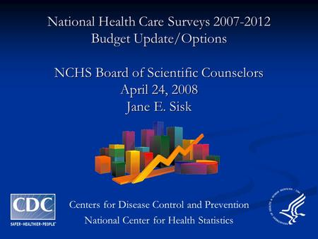 National Health Care Surveys 2007-2012 Budget Update/Options NCHS Board of Scientific Counselors April 24, 2008 Jane E. Sisk Centers for Disease Control.