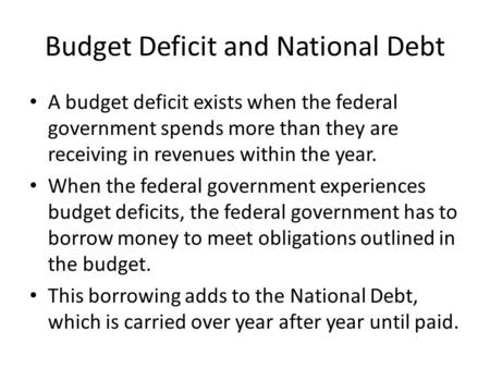 Budget Deficit and National Debt A budget deficit exists when the federal government spends more than they are receiving in revenues within the year. When.