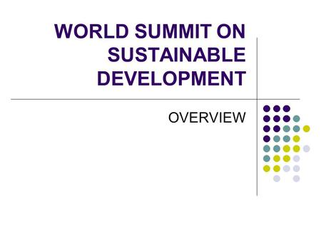 WORLD SUMMIT ON SUSTAINABLE DEVELOPMENT OVERVIEW.