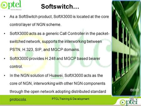 PTCL Training & Development1 As a SoftSwitch product, SoftX3000 is located at the core control layer of NGN scheme. SoftX3000 acts as a generic Call Controller.