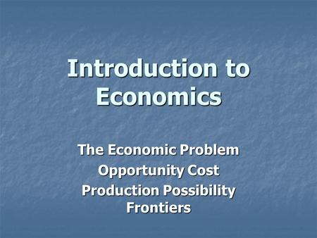Introduction to Economics The Economic Problem Opportunity Cost Production Possibility Frontiers.