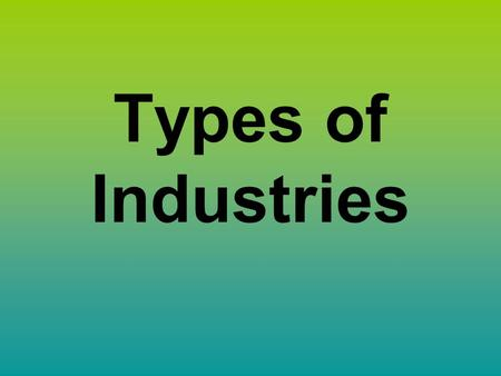 Types of Industries. Essential Question What are the different types of industries?