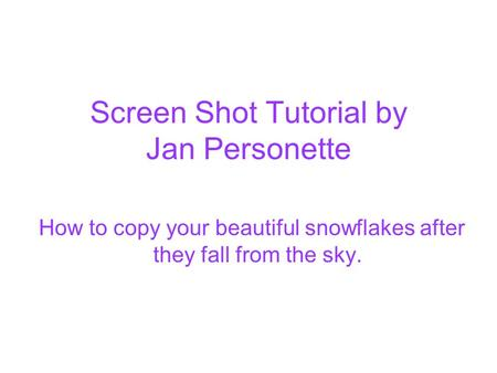 Screen Shot Tutorial by Jan Personette How to copy your beautiful snowflakes after they fall from the sky.