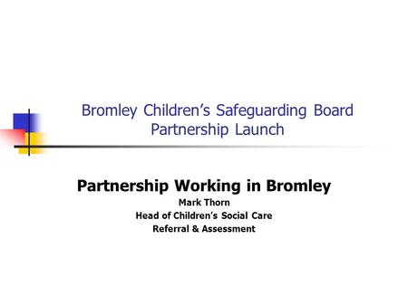 Bromley Children's Safeguarding Board Partnership Launch Partnership Working in Bromley Mark Thorn Head of Children's Social Care Referral & Assessment.