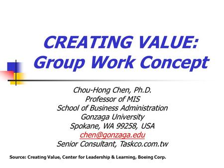 CREATING VALUE: Group Work Concept Chou-Hong Chen, Ph.D. Professor of MIS School of Business Administration Gonzaga University Spokane, WA 99258, USA