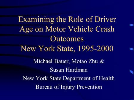 Examining the Role of Driver Age on Motor Vehicle Crash Outcomes New York State, 1995-2000 Michael Bauer, Motao Zhu & Susan Hardman New York State Department.