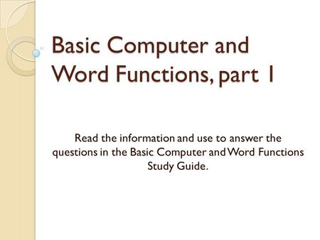 Basic Computer and Word Functions, part 1 Read the information and use to answer the questions in the Basic Computer and Word Functions Study Guide.