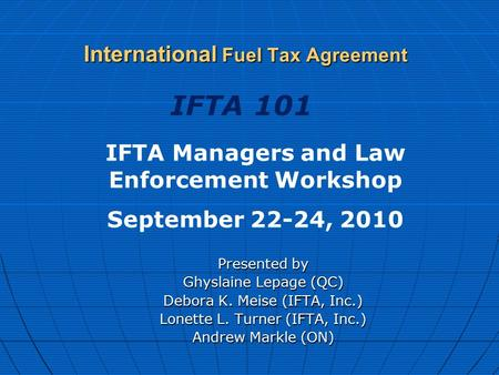 International Fuel Tax Agreement Presented by Ghyslaine Lepage (QC) Debora K. Meise (IFTA, Inc.) Lonette L. Turner (IFTA, Inc.) Andrew Markle (ON) IFTA.