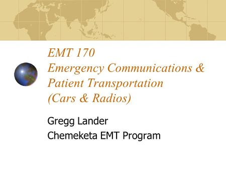 EMT 170 Emergency Communications & Patient Transportation (Cars & Radios) Gregg Lander Chemeketa EMT Program.
