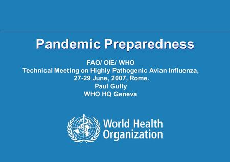 Pandemic Preparedness Rome | 27-29 June 2007 1 |1 | Pandemic Preparedness FAO/ OIE/ WHO Technical Meeting on Highly Pathogenic Avian Influenza, 27-29 June,