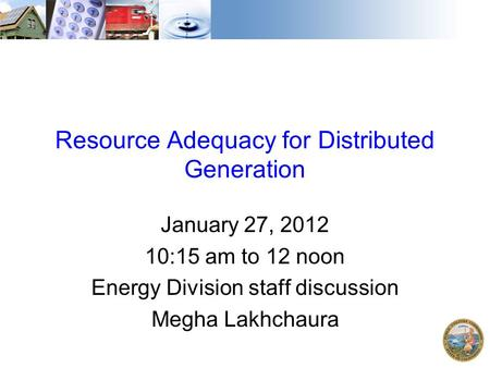 Resource Adequacy for Distributed Generation January 27, 2012 10:15 am to 12 noon Energy Division staff discussion Megha Lakhchaura.