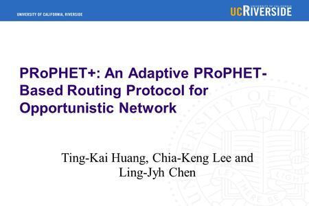 PRoPHET+: An Adaptive PRoPHET- Based Routing Protocol for Opportunistic Network Ting-Kai Huang, Chia-Keng Lee and Ling-Jyh Chen.