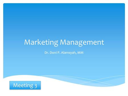 Marketing Management Dr. Doni P. Alamsyah, MM Meeting 3.