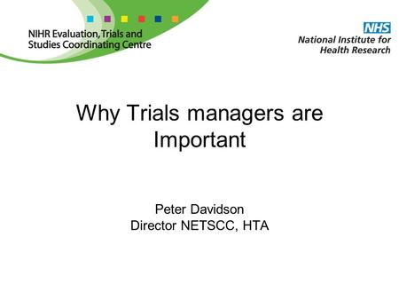 Why Trials managers are Important Peter Davidson Director NETSCC, HTA.