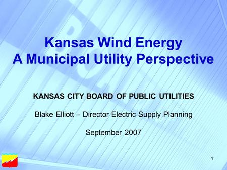 1 Kansas Wind Energy A Municipal Utility Perspective KANSAS CITY BOARD OF PUBLIC UTILITIES Blake Elliott – Director Electric Supply Planning September.