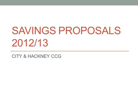 SAVINGS PROPOSALS 2012/13 CITY & HACKNEY CCG. CONTEXT This report provides information to the Shadow Health & Wellbeing Board on proposed savings in 2012/13.