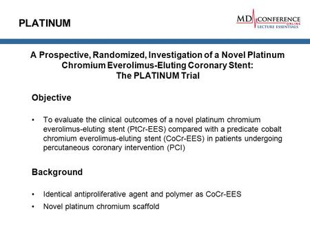 PLATINUM A Prospective, Randomized, Investigation of a Novel Platinum Chromium Everolimus-Eluting Coronary Stent: The PLATINUM Trial Objective To evaluate.