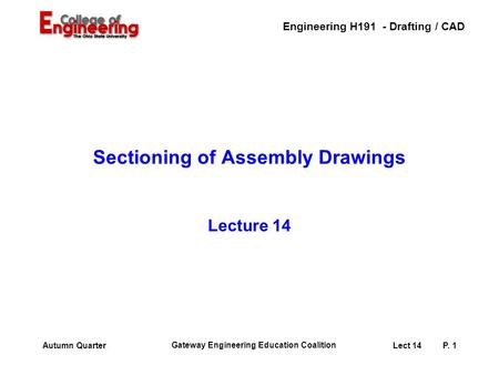 Engineering H191 - Drafting / CAD Gateway Engineering Education Coalition Lect 14P. 1Autumn Quarter Sectioning of Assembly Drawings Lecture 14.