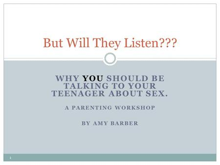 WHY YOU SHOULD BE TALKING TO YOUR TEENAGER ABOUT SEX. A PARENTING WORKSHOP BY AMY BARBER But Will They Listen??? 1.