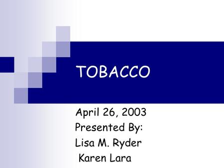 TOBACCO April 26, 2003 Presented By: Lisa M. Ryder Karen Lara.
