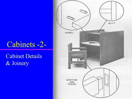 Cabinets -2- Cabinet Details & Joinery. Construction Joints u Used to increase strength u Improve looks u Complex joints more common in higher quality.