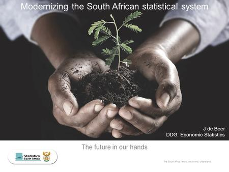 The South Africa I know, the home I understand The future in our hands J de Beer DDG: Economic Statistics Modernizing the South African statistical system.